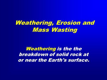 Weathering, Erosion and Mass Wasting Weathering is the the breakdown of solid rock at or near the Earth's surface.