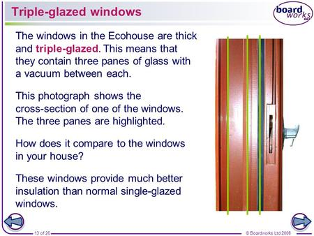13 of 26© Boardworks Ltd 2008 Triple-glazed windows The windows in the Ecohouse are thick and triple-glazed. This means that they contain three panes of.