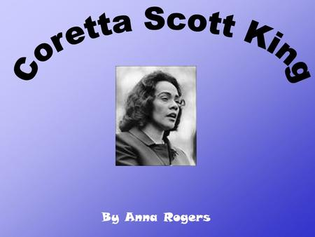 By Anna Rogers. Coretta Scott King was born on April 27, 1927 in Heiberger, Alabama. She died in 2006 on January 30 th by ovarian cancer. She is best.
