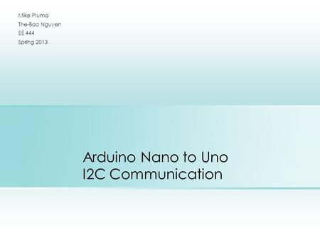 Arduino Nano to Uno I2C Communication Mike Pluma The-Bao Nguyen EE 444 Spring 2013.