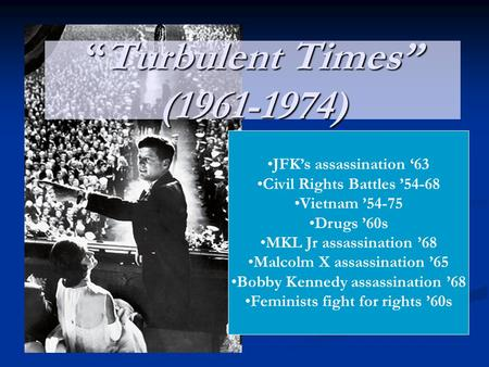 """Turbulent Times"" (1961-1974) JFK's assassination '63 Civil Rights Battles '54-68 Vietnam '54-75 Drugs '60s MKL Jr assassination '68 Malcolm X assassination."