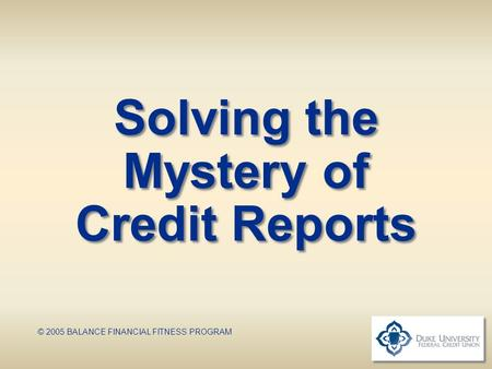 Solving the Mystery of Credit Reports © 2005 BALANCE FINANCIAL FITNESS PROGRAM.