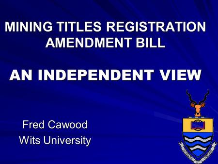 MINING TITLES REGISTRATION AMENDMENT BILL AN INDEPENDENT VIEW Fred Cawood Wits University.