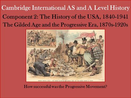 Cambridge International AS and A Level History Component 2: The History of the USA, 1840-1941 The Gilded Age and the Progressive Era, 1870s-1920s How successful.