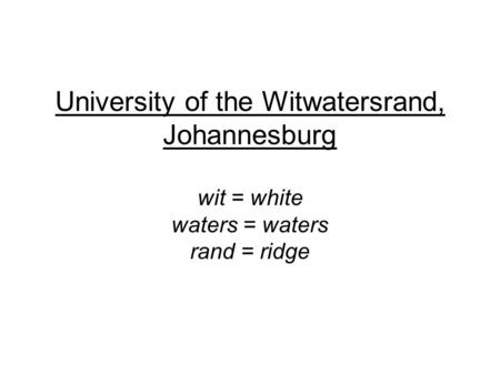 University of the Witwatersrand, Johannesburg wit = white waters = waters rand = ridge.