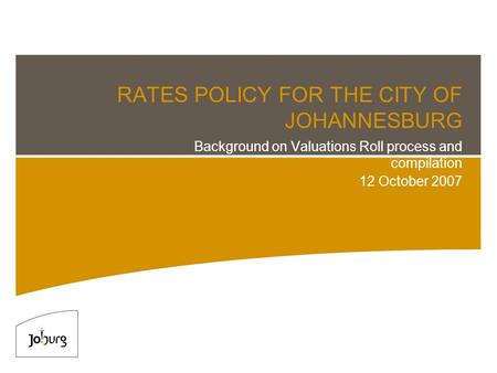RATES POLICY FOR THE CITY OF JOHANNESBURG Background on Valuations Roll process and compilation 12 October 2007.