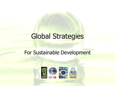 Global Strategies For Sustainable Development. Global Strategies Governments first actively addressed the issues of global environmental needs when they.