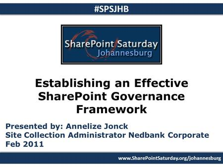 Www.SharePointSaturday.org/johannesburg #SPSJHB Establishing an Effective SharePoint Governance Framework Presented by: Annelize Jonck Site Collection.