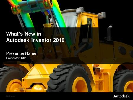 © 2009 Autodesk What's New in Autodesk Inventor 2010 Presenter Name Presenter Title.