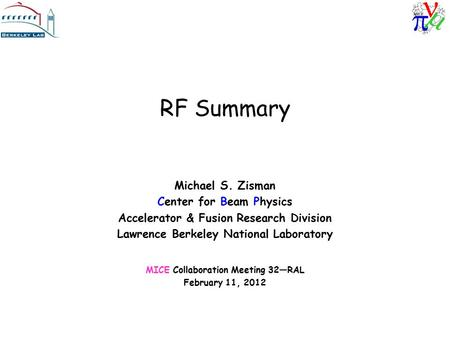 RF Summary Michael S. Zisman Center for Beam Physics Accelerator & Fusion Research Division Lawrence Berkeley National Laboratory MICE Collaboration Meeting.