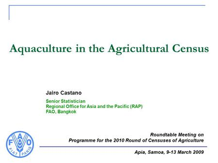 Aquaculture in the Agricultural Census Jairo Castano Senior Statistician Regional Office for Asia and the Pacific (RAP) FAO, Bangkok Roundtable Meeting.