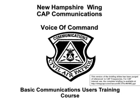 New Hampshire Wing CAP Communications Voice Of Command Basic Communications Users Training Course This version of the briefing slides has been purged of.