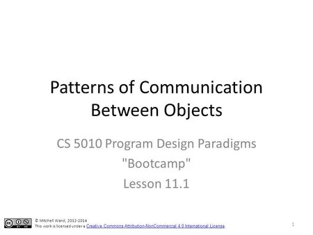 Patterns of Communication Between Objects CS 5010 Program Design Paradigms Bootcamp Lesson 11.1 © Mitchell Wand, 2012-2014 This work is licensed under.