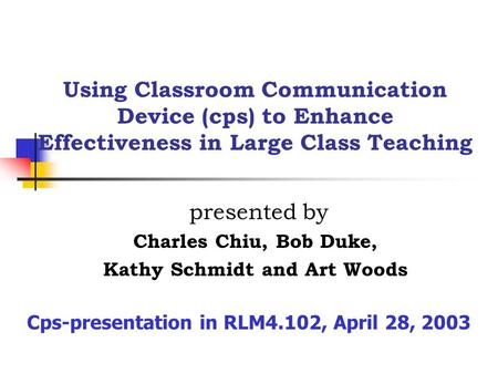 Using Classroom Communication Device (cps) to Enhance Effectiveness in Large Class Teaching presented by Charles Chiu, Bob Duke, Kathy Schmidt and Art.
