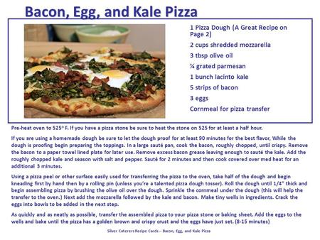 Bacon, Egg, and Kale Pizza 1 Pizza Dough (A Great Recipe on Page 2) 2 cups shredded mozzarella 3 tbsp olive oil ¼ grated parmesan 1 bunch lacinto kale.