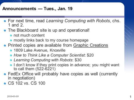 Announcements — Tues., Jan. 19 For next time, read Learning Computing with Robots, chs. 1 and 2. The Blackboard site is up and operational! not much content.