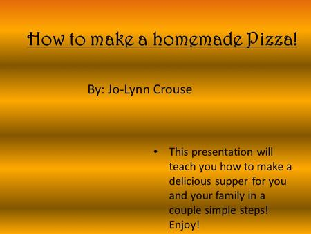 How to make a homemade Pizza! By: Jo-Lynn Crouse This presentation will teach you how to make a delicious supper for you and your family in a couple simple.