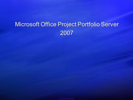 Microsoft Confidential Microsoft Office Project Portfolio Server 2007.