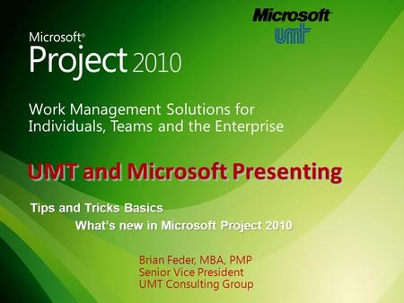 UMT and Microsoft Presenting Tips and Tricks Basics What's new in Microsoft Project 2010 Brian Feder, MBA, PMP Senior Vice President UMT Consulting Group.