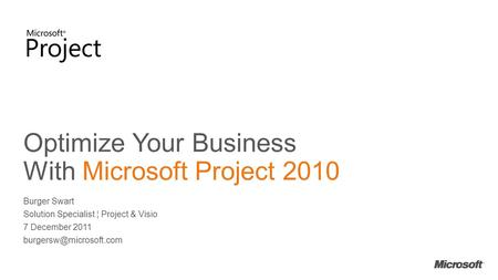 Optimize Your Business With Microsoft Project 2010 Burger Swart Solution Specialist ¦ Project & Visio 7 December 2011