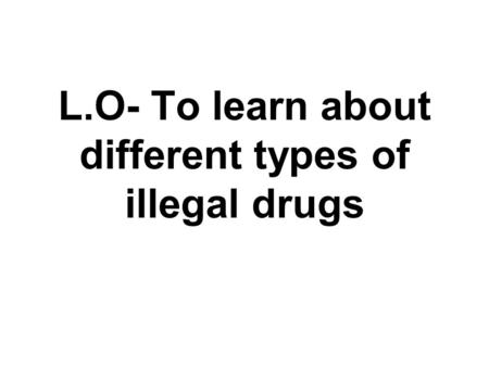 L.O- To learn about different types of illegal drugs.