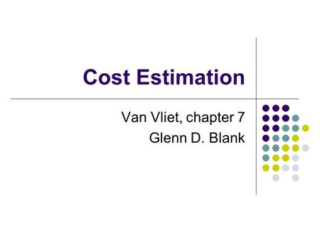 Cost Estimation Van Vliet, chapter 7 Glenn D. Blank.
