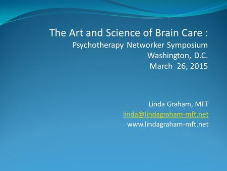 Linda Graham, MFT  The Art and Science of Brain Care : Psychotherapy Networker Symposium Washington, D.C.