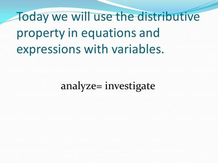 Today we will use the distributive property in equations and expressions with variables. analyze= investigate.