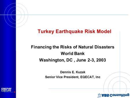 Turkey Earthquake Risk Model Financing the Risks of Natural Disasters World Bank Washington, DC, June 2-3, 2003 Dennis E. Kuzak Senior Vice President,