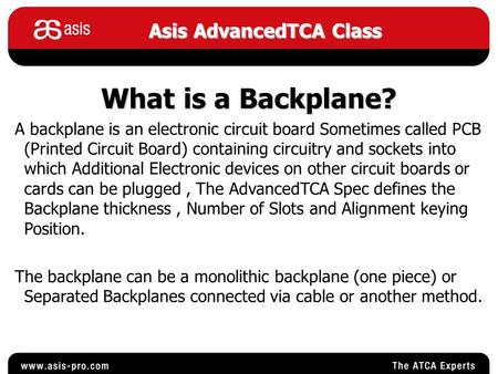 Asis AdvancedTCA Class What is a Backplane? A backplane is an electronic circuit board Sometimes called PCB (Printed Circuit Board) containing circuitry.
