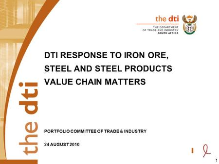 1 DTI RESPONSE TO IRON ORE, STEEL AND STEEL PRODUCTS VALUE CHAIN MATTERS PORTFOLIO COMMITTEE OF TRADE & INDUSTRY 24 AUGUST 2010.