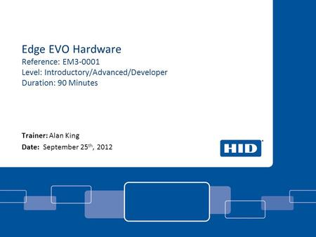 Edge EVO Hardware Reference: EM3-0001 Level: Introductory/Advanced/Developer Duration: 90 Minutes Trainer: Alan King Date: September 25 th, 2012.