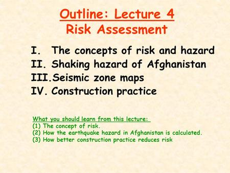 Outline: Lecture 4 Risk Assessment I.The concepts of risk and hazard II.Shaking hazard of Afghanistan III.Seismic zone maps IV.Construction practice What.