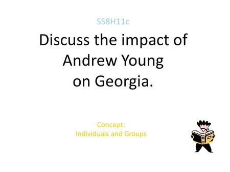 SS8H11c Discuss the impact of Andrew Young on Georgia. Concept: Individuals and Groups.
