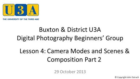 Buxton & District U3A Digital Photography Beginners' Group 29 October 2013 Lesson 4:Camera Modes and Scenes & Composition Part 2 © Copyright John Estruch.