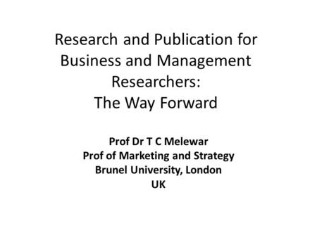 Research and Publication for Business and Management Researchers: The Way Forward Prof Dr T C Melewar Prof of Marketing and Strategy Brunel University,
