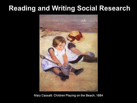 Reading and Writing Social Research Mary Cassatt: Children Playing on the Beach, 1884.