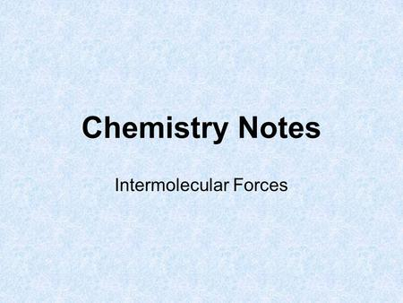 Chemistry Notes Intermolecular Forces. What is an Intermolecular Force? Force between molecules (weak force) Differs from an intramolecular force (strong.