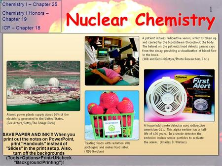1 Nuclear Chemistry Chemistry I – Chapter 25 Chemistry I Honors – Chapter 19 ICP – Chapter 18 SAVE PAPER AND INK!!! When you print out the notes on PowerPoint,