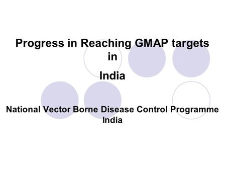 Progress in Reaching GMAP targets in India National Vector Borne Disease Control Programme India.