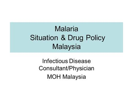 Malaria Situation & Drug Policy Malaysia Infectious Disease Consultant/Physician MOH Malaysia.