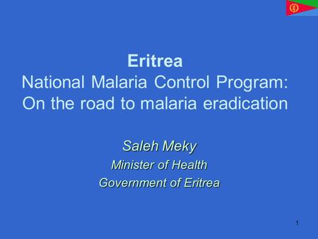 1 Eritrea National Malaria Control Program: On the road to malaria eradication Saleh Meky Minister of Health Government of Eritrea.