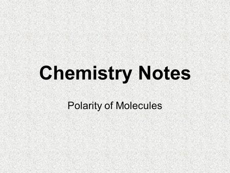 Chemistry Notes Polarity of Molecules. Polarity What creates polarity in a molecule? Migration of bond electrons –Recall we determine the direction of.