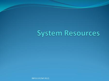 System Resources INFO1119 (Fall 2012).