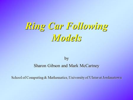 Ring Car Following Models by Sharon Gibson and Mark McCartney School of Computing & Mathematics, University of Ulster at Jordanstown.