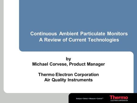 Continuous Ambient Particulate Monitors A Review of Current Technologies by Michael Corvese, Product Manager Thermo Electron Corporation Air Quality Instruments.