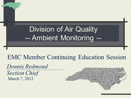 Division of Air Quality -- Ambient Monitoring -- EMC Member Continuing Education Session Donnie Redmond Section Chief March 7, 2012.