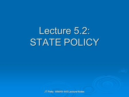 JT Petty: WMAN 445 Lecture Notes Lecture 5.2: STATE POLICY.
