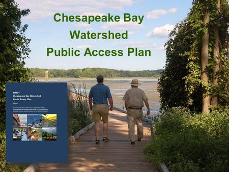 Chesapeake Bay Watershed Public Access Plan. The Strategy for Protecting and Restoring the Chesapeake Bay Watershed was released in May 2010, in response.