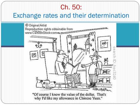 Ch. 50: Exchange rates and their determination. What is an exchange rate? Try to define it? = the price of one currency in terms of another Give some.